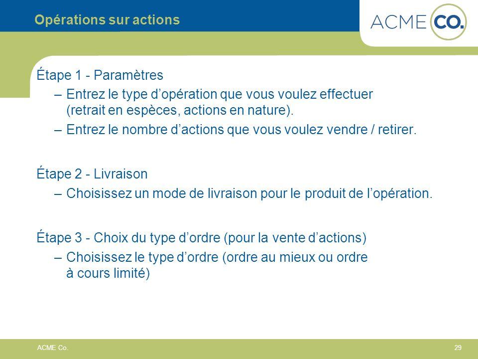 29 ACME Co. Opérations sur actions Étape 1 - Paramètres –Entrez le type dopération que vous voulez effectuer (retrait en espèces, actions en nature).