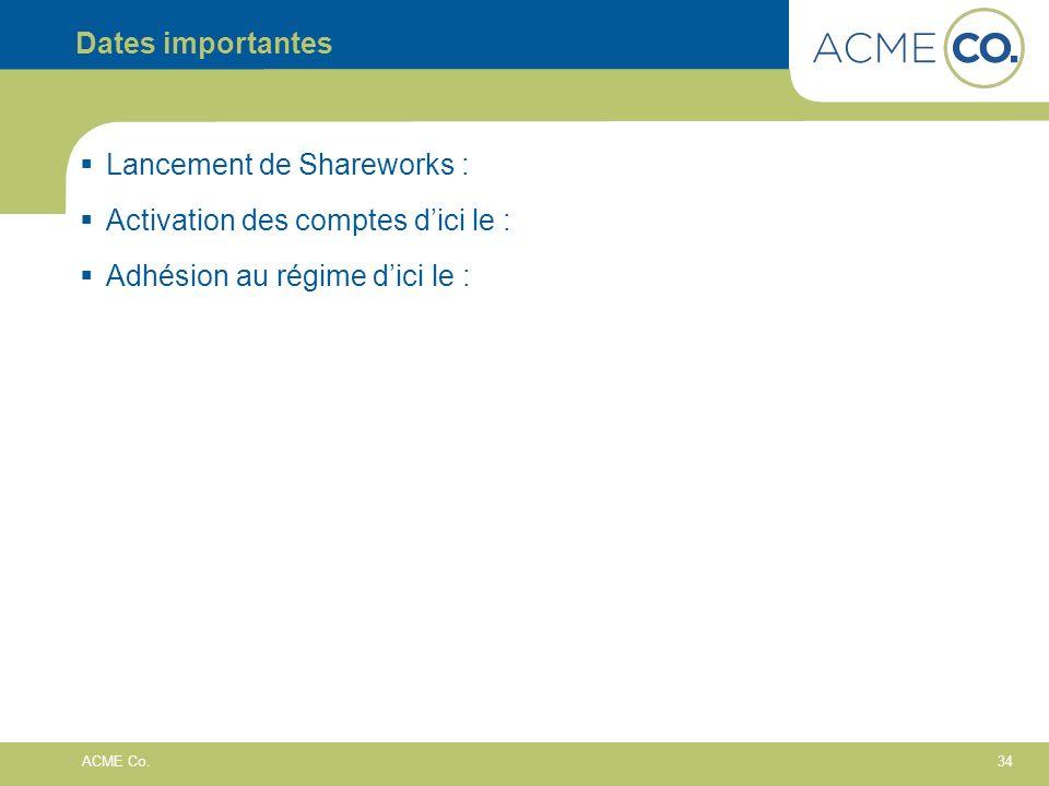 34 ACME Co. Dates importantes Lancement de Shareworks : Activation des comptes dici le : Adhésion au régime dici le :