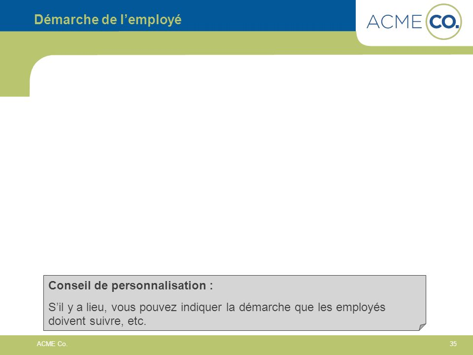35 ACME Co. Démarche de lemployé Conseil de personnalisation : Sil y a lieu, vous pouvez indiquer la démarche que les employés doivent suivre, etc.