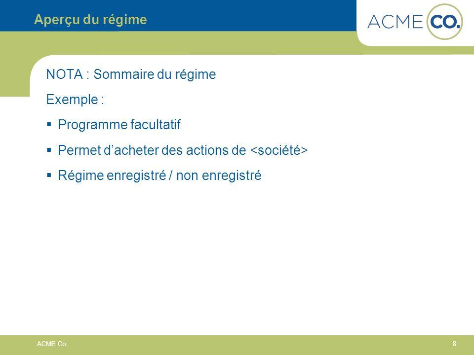 8 ACME Co. Aperçu du régime NOTA : Sommaire du régime Exemple : Programme facultatif Permet dacheter des actions de Régime enregistré / non enregistré
