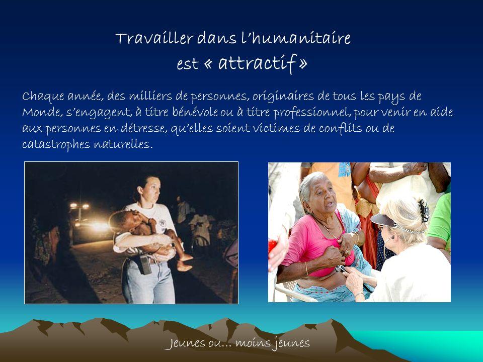 Travailler dans lhumanitaire est « attractif » Chaque année, des milliers de personnes, originaires de tous les pays de Monde, sengagent, à titre béné