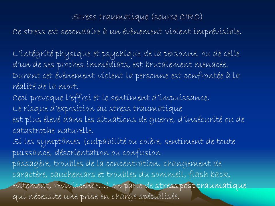 Stress traumatique (source CIRC) Ce stress est secondaire à un évènement violent imprévisible. Lintégrité physique et psychique de la personne, ou de