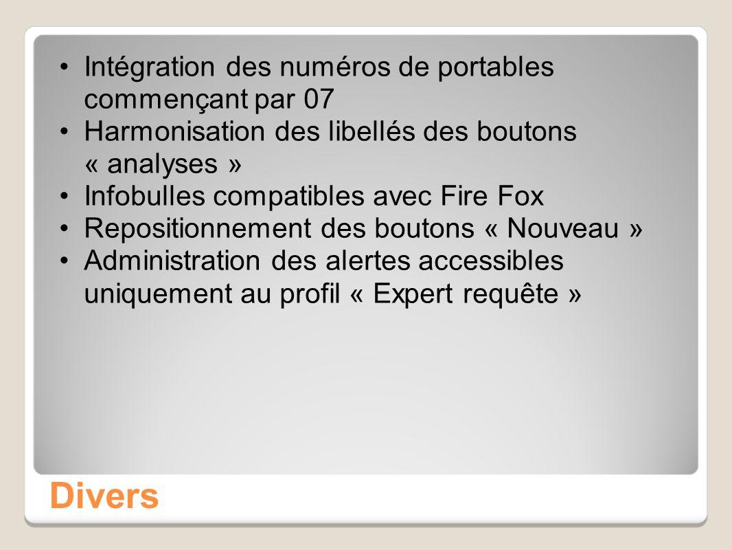 Divers Intégration des numéros de portables commençant par 07 Harmonisation des libellés des boutons « analyses » Infobulles compatibles avec Fire Fox Repositionnement des boutons « Nouveau » Administration des alertes accessibles uniquement au profil « Expert requête »