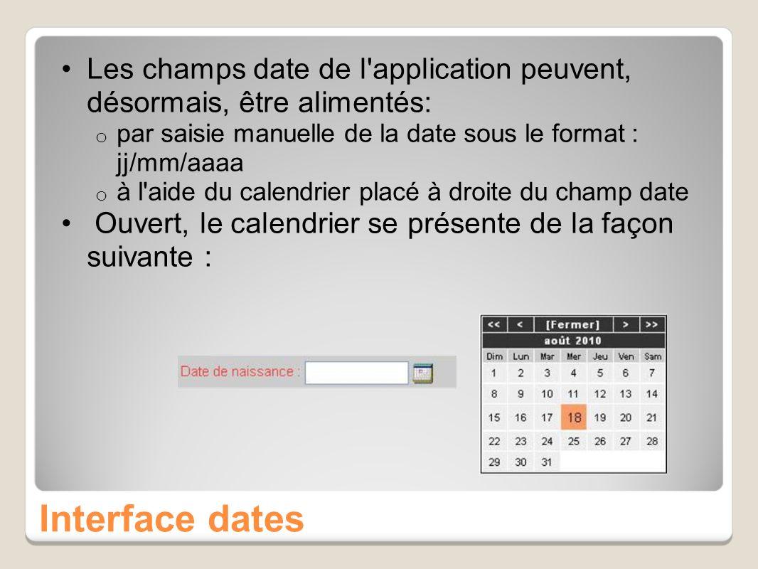 Interface dates Les champs date de l application peuvent, désormais, être alimentés: o par saisie manuelle de la date sous le format : jj/mm/aaaa o à l aide du calendrier placé à droite du champ date Ouvert, le calendrier se présente de la façon suivante :