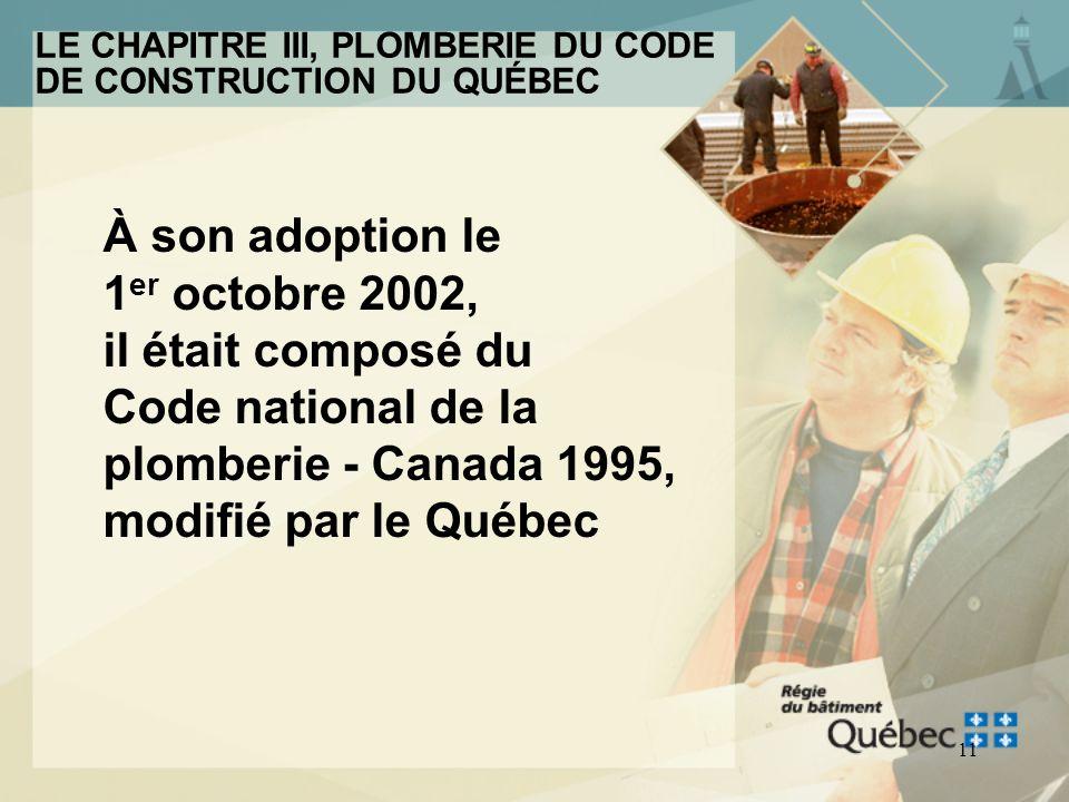 10 LE CHAPITRE III, PLOMBERIE DU CODE DE CONSTRUCTION DU QUÉBEC Le Chapitre III, Plomberie du Code de construction du Québec a été adopté pour la prem