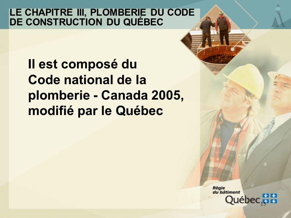 14 LE CHAPITRE III, PLOMBERIE DU CODE DE CONSTRUCTION DU QUÉBEC La révision du Chapitre III, Plomberie du Code de construction du Québec sera mis en v