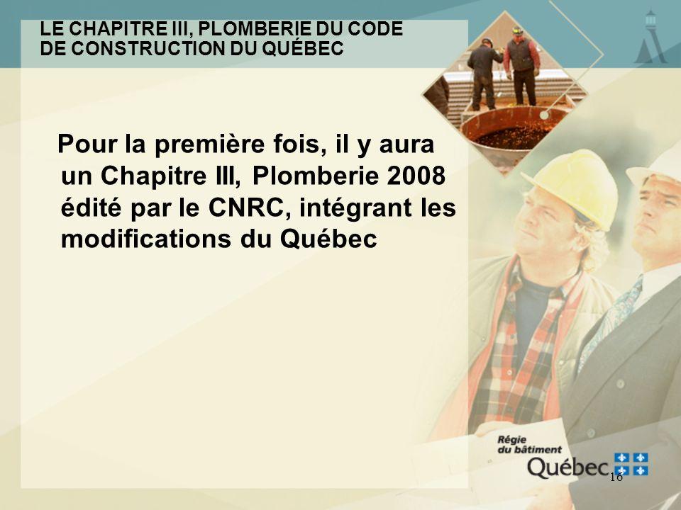 15 LE CHAPITRE III, PLOMBERIE DU CODE DE CONSTRUCTION DU QUÉBEC Il est composé du Code national de la plomberie - Canada 2005, modifié par le Québec