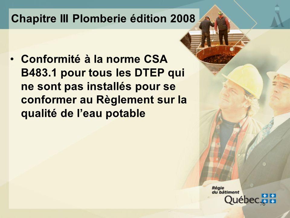 75 Chapitre III Plomberie édition 2008 DTEP utilisés pour la conformité au Règlement sur la qualité de leau potable: –DTEP couverts par la norme CSA B
