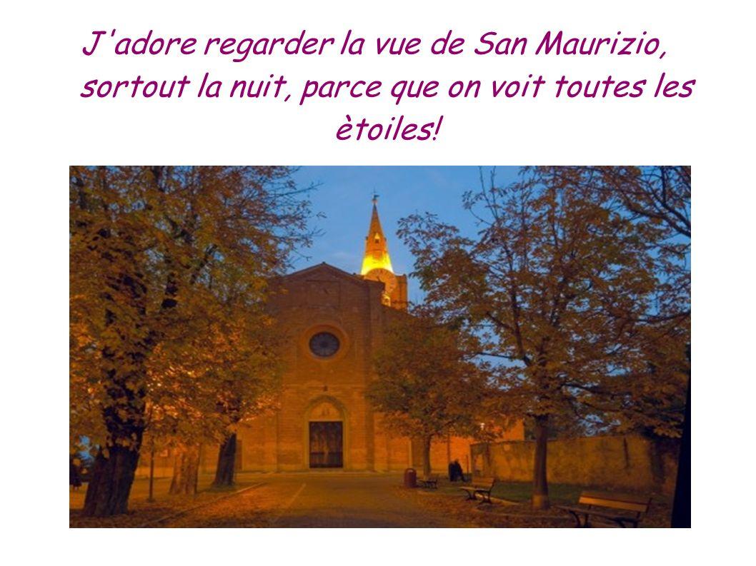 J'adore regarder la vue de San Maurizio, sortout la nuit, parce que on voit toutes les ètoiles!