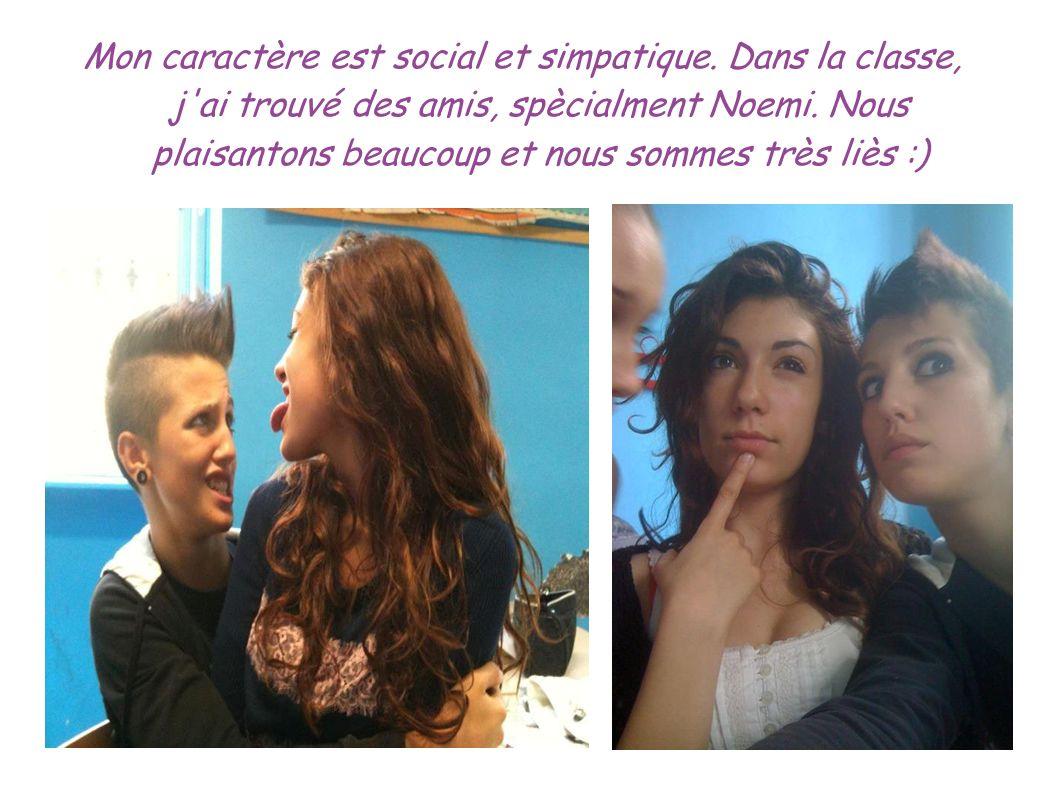Mon caractère est social et simpatique. Dans la classe, j'ai trouvé des amis, spècialment Noemi. Nous plaisantons beaucoup et nous sommes très liès :)