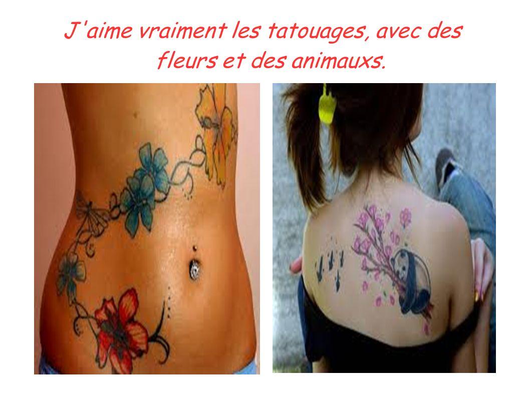 J'aime vraiment les tatouages, avec des fleurs et des animauxs.