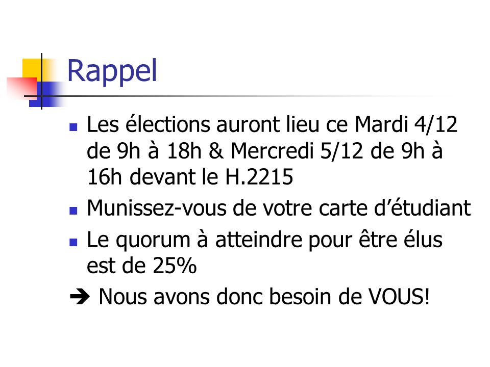 Rappel Les élections auront lieu ce Mardi 4/12 de 9h à 18h & Mercredi 5/12 de 9h à 16h devant le H.2215 Munissez-vous de votre carte détudiant Le quor