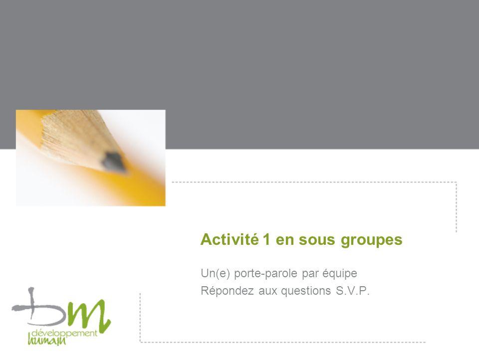 Activité 1 en sous groupes Un(e) porte-parole par équipe Répondez aux questions S.V.P.