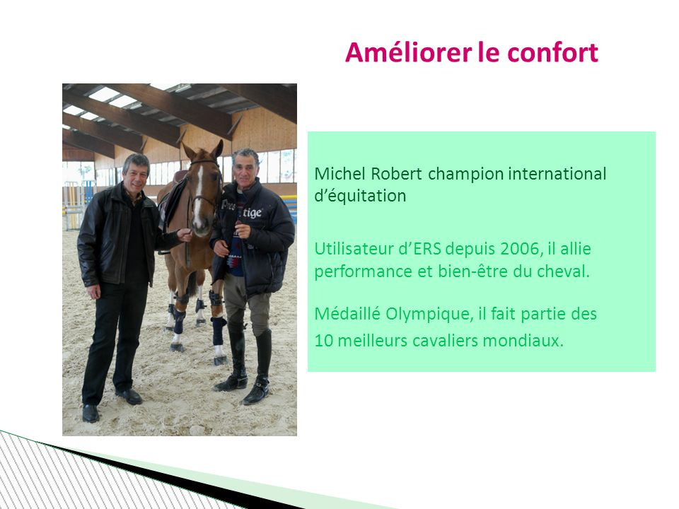 Améliorer le confort Michel Robert champion international déquitation Utilisateur dERS depuis 2006, il allie performance et bien-être du cheval.