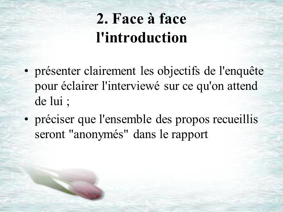 2. Face à face l'introduction présenter clairement les objectifs de l'enquête pour éclairer l'interviewé sur ce qu'on attend de lui ; préciser que l'e