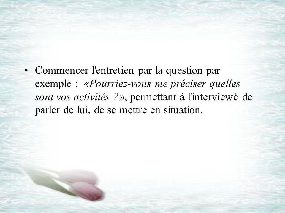 Commencer l'entretien par la question par exemple : «Pourriez-vous me préciser quelles sont vos activités ?», permettant à l'interviewé de parler de l