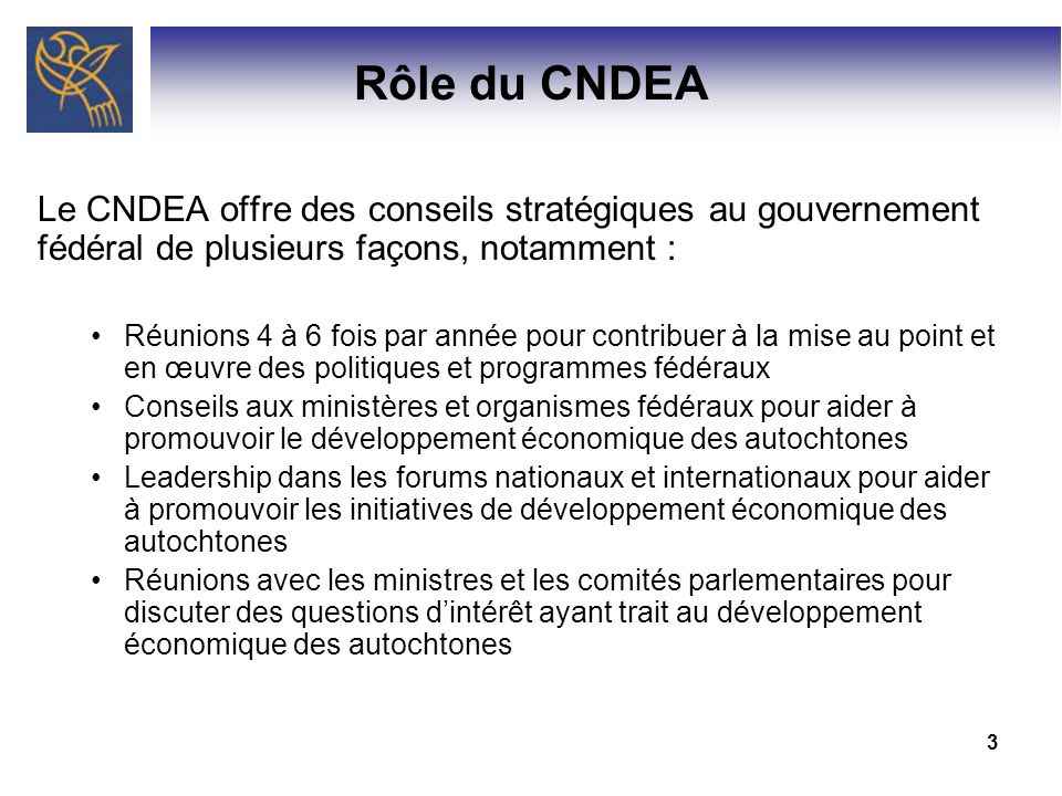 4 Principales réalisations Le CNDEA a joué un rôle clé dans lélaboration du Cadre fédéral pour le développement économique des autochtones, qui représente une nouvelle approche fédérale au soutien du développement économique des autochtones.