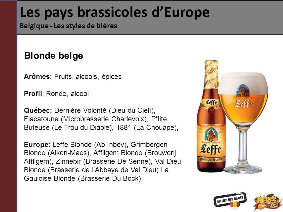 Les pays brassicoles dEurope Belgique - Les styles de bières Blonde belge Arômes: Fruits, alcools, épices Profil: Ronde, alcool Québec: Dernière Volonté (Dieu du Ciel!), Flacatoune (Microbrasserie Charlevoix), P tite Buteuse (Le Trou du Diable), 1881 (La Chouape), Europe: Leffe Blonde (Ab Inbev), Grimbergen Blonde (Alken-Maes), Affligem Blonde (Brouwerij Affligem), Zinnebir (Brasserie De Senne), Val-Dieu Blonde (Brasserie de l Abbaye de Val Dieu) La Gauloise Blonde (Brasserie Du Bock)