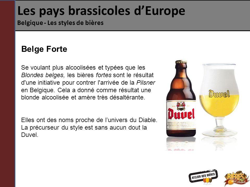 Les pays brassicoles dEurope Belgique - Les styles de bières Belge Forte Se voulant plus alcoolisées et typées que les Blondes belges, les bières fortes sont le résultat d une initiative pour contrer l arrivée de la Pilsner en Belgique.