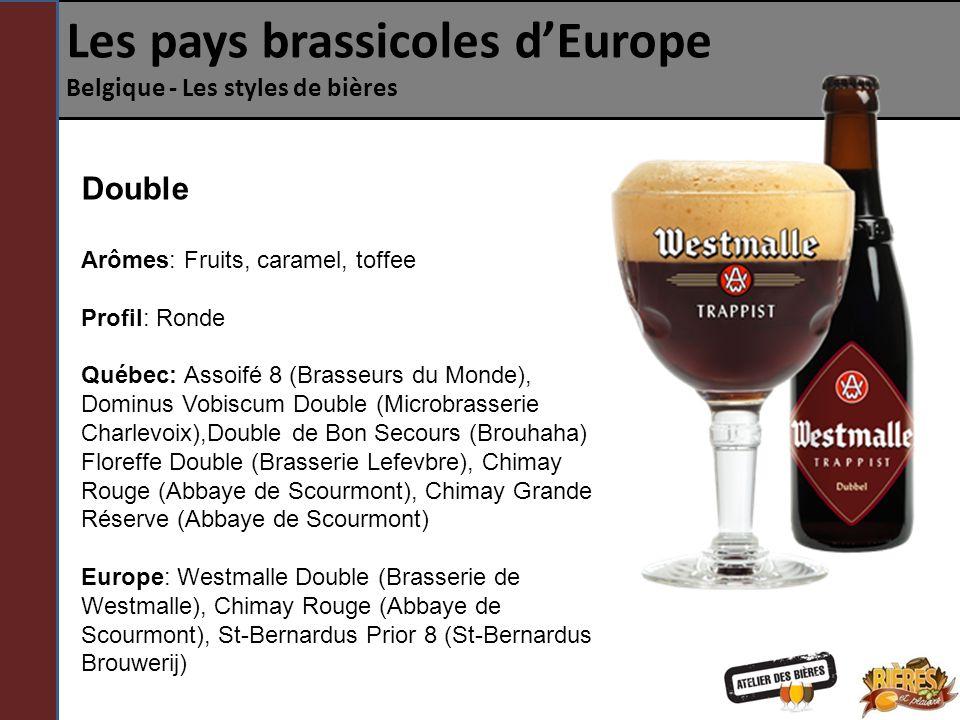 Les pays brassicoles dEurope Belgique - Les styles de bières Double Arômes: Fruits, caramel, toffee Profil: Ronde Québec: Assoifé 8 (Brasseurs du Monde), Dominus Vobiscum Double (Microbrasserie Charlevoix),Double de Bon Secours (Brouhaha) Floreffe Double (Brasserie Lefevbre), Chimay Rouge (Abbaye de Scourmont), Chimay Grande Réserve (Abbaye de Scourmont) Europe: Westmalle Double (Brasserie de Westmalle), Chimay Rouge (Abbaye de Scourmont), St-Bernardus Prior 8 (St-Bernardus Brouwerij)