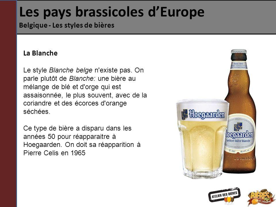Les pays brassicoles dEurope Belgique - Les styles de bières La Blanche Arômes: Agrume, fruits Profil: Mince, crémeuse Québec: Blanche du Paradis (Dieu du Ciel!), Blanche de Chambly (Unibroue), Léonne (Le Naufrageur), Blanche (La Chouape), La Perdrix Blanche (Microbrasserie du Lièvre), Blanche des anges (St-Arnould), Blanche de Bruxelles (Brasserie Lefebvre) Europe: Blanche de Namur (Brasserie Du Bocq), Hoegaarden (AbInbev), Brugs (Alken-Maes), Amadeus (Les Brasseurs De Gayant