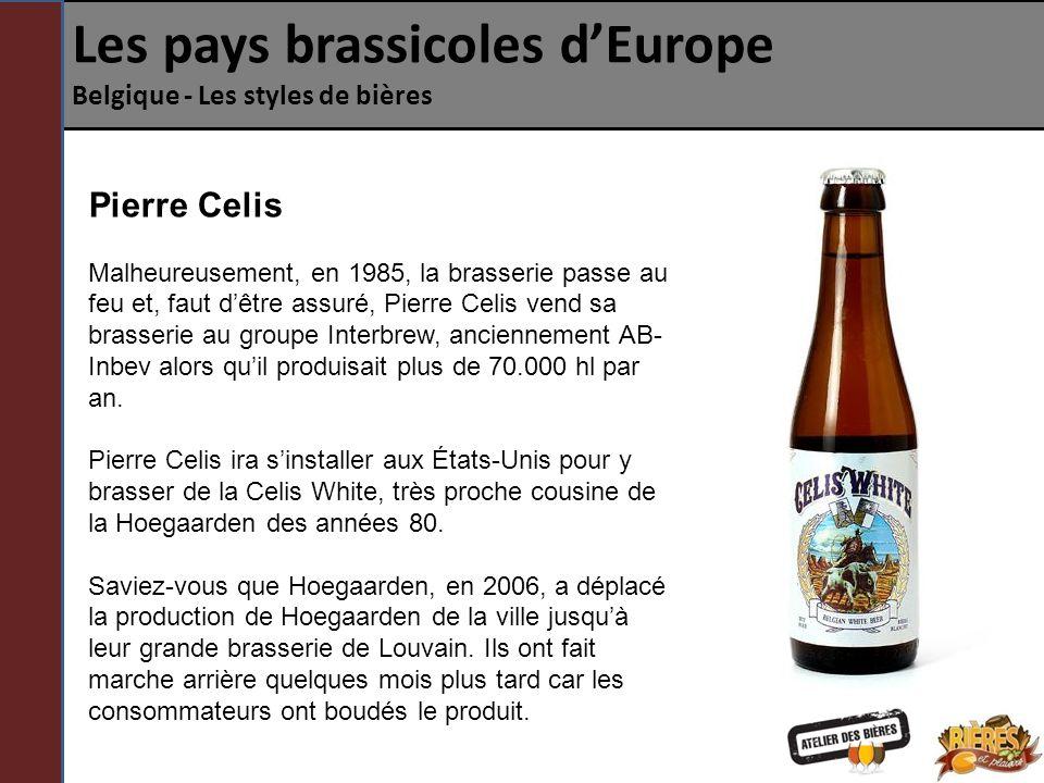 Les pays brassicoles dEurope Belgique - Les styles de bières Pierre Celis Malheureusement, en 1985, la brasserie passe au feu et, faut dêtre assuré, Pierre Celis vend sa brasserie au groupe Interbrew, anciennement AB- Inbev alors quil produisait plus de 70.000 hl par an.