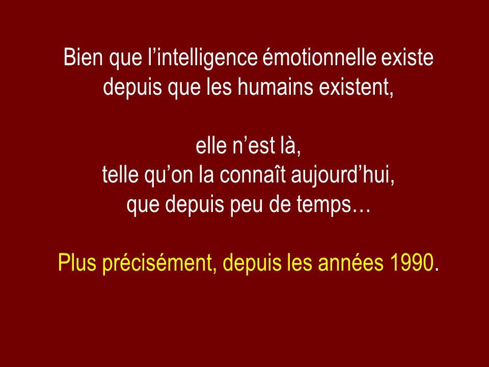 Bien que lintelligence émotionnelle existe depuis que les humains existent, elle nest là, telle quon la connaît aujourdhui, que depuis peu de temps… P