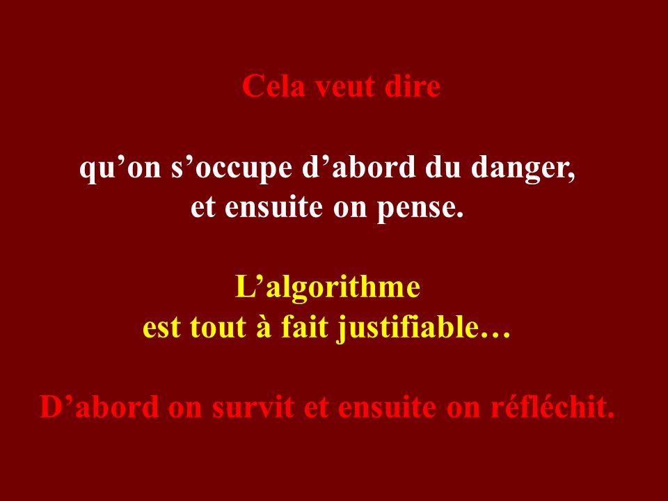 Cela veut dire quon soccupe dabord du danger, et ensuite on pense. Lalgorithme est tout à fait justifiable… Dabord on survit et ensuite on réfléchit.