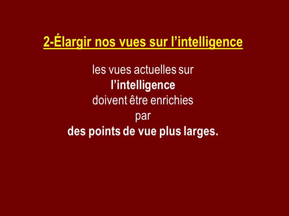 2-Élargir nos vues sur lintelligence les vues actuelles sur lintelligence doivent être enrichies par des points de vue plus larges.