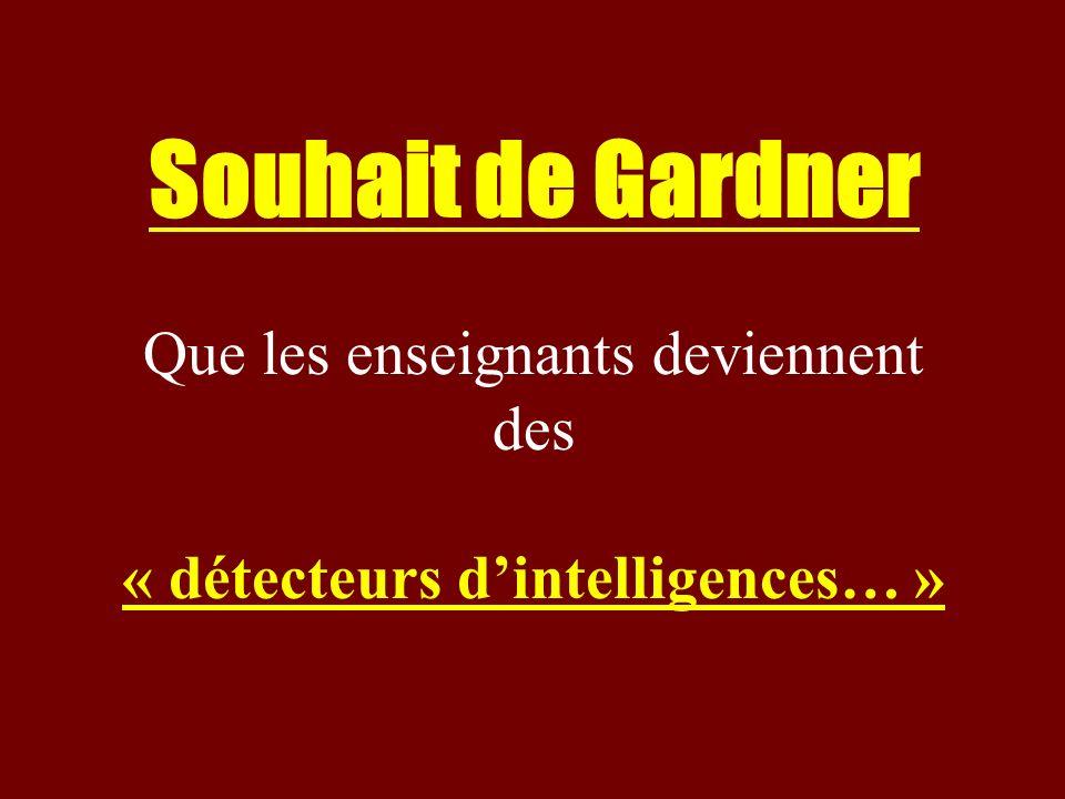 Souhait de Gardner Que les enseignants deviennent des « détecteurs dintelligences… »
