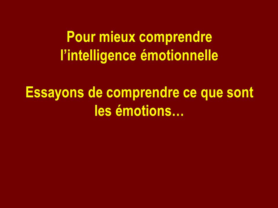 Pour mieux comprendre lintelligence émotionnelle Essayons de comprendre ce que sont les émotions…