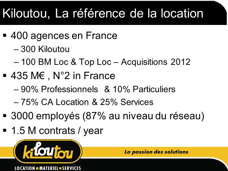 Kiloutou, La référence de la location 400 agences en France –300 Kiloutou –100 BM Loc & Top Loc – Acquisitions 2012 435 M, N°2 in France –90% Professi