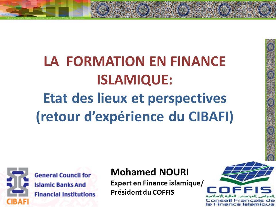 LA FORMATION EN FINANCE ISLAMIQUE: Etat des lieux et perspectives (retour dexpérience du CIBAFI) Mohamed NOURI Expert en Finance islamique/ Président