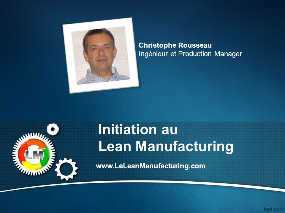 Initiation au Lean Manufacturing www.LeLeanManufacturing.com Christophe Rousseau Ingénieur et Production Manager