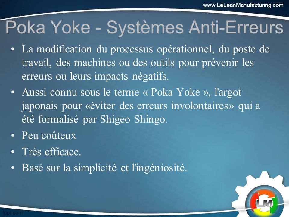 Poka Yoke - Systèmes Anti-Erreurs La modification du processus opérationnel, du poste de travail, des machines ou des outils pour prévenir les erreurs ou leurs impacts négatifs.