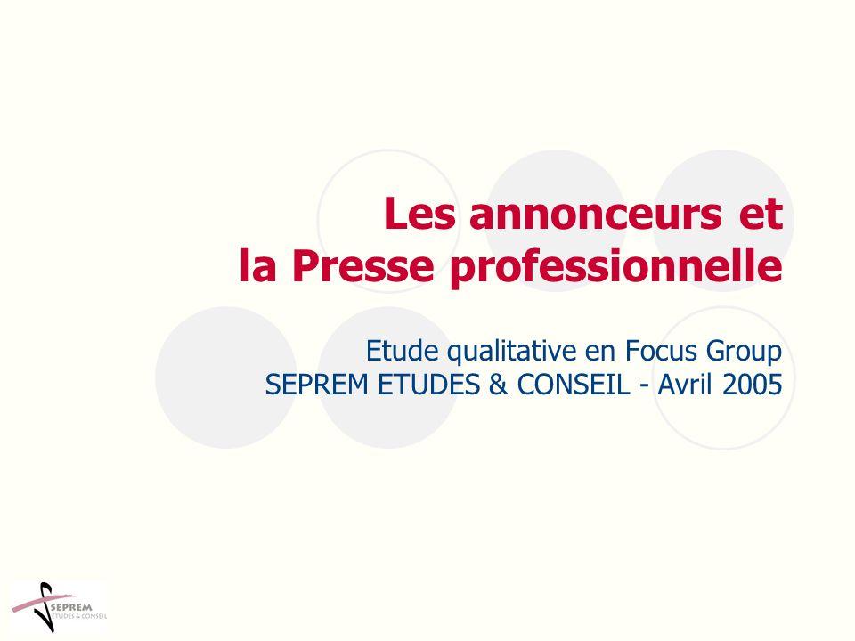 Les annonceurs et la Presse professionnelle Etude qualitative en Focus Group SEPREM ETUDES & CONSEIL - Avril 2005