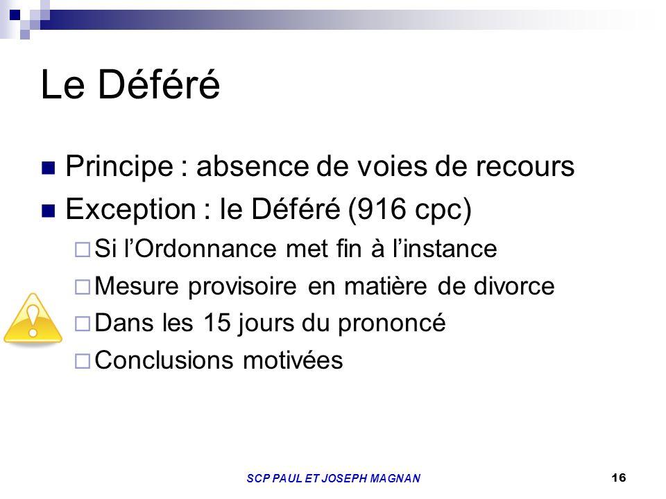 16 Le Déféré Principe : absence de voies de recours Exception : le Déféré (916 cpc) Si lOrdonnance met fin à linstance Mesure provisoire en matière de