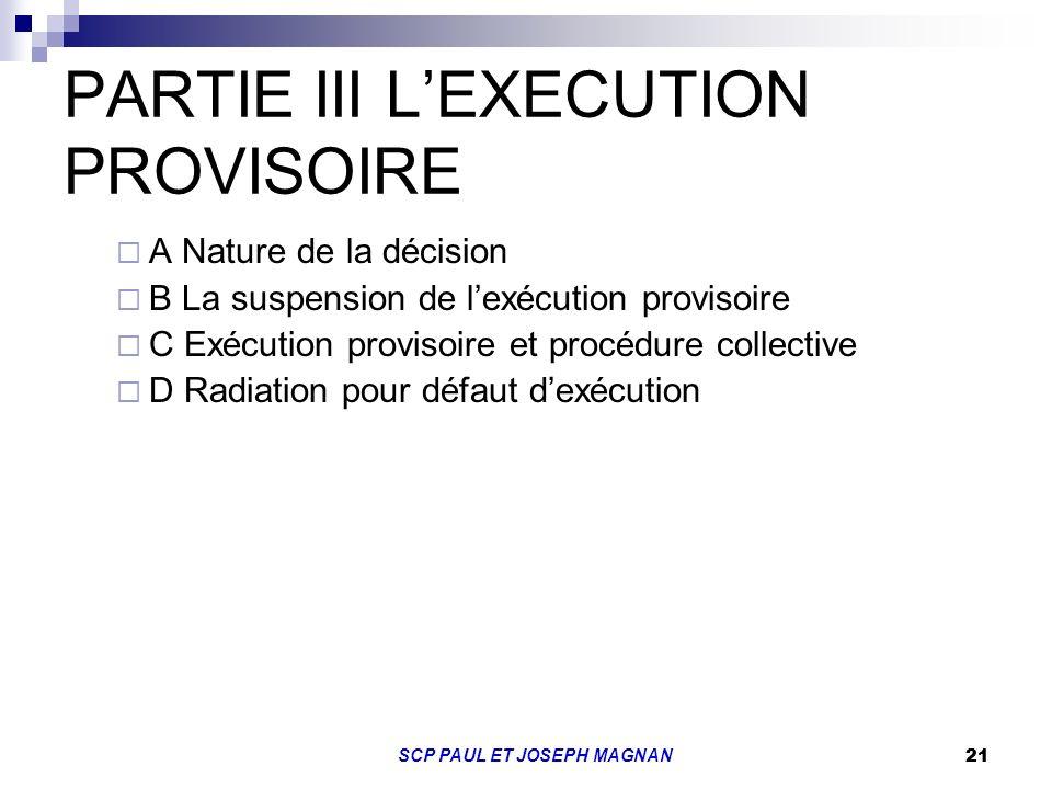 21 SCP PAUL ET JOSEPH MAGNAN 21 PARTIE III LEXECUTION PROVISOIRE A Nature de la décision B La suspension de lexécution provisoire C Exécution provisoi