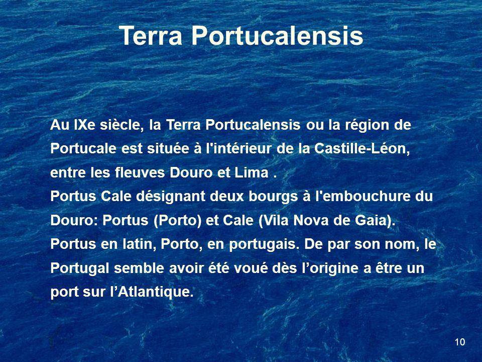 10 Terra Portucalensis Au IXe siècle, la Terra Portucalensis ou la région de Portucale est située à l'intérieur de la Castille-Léon, entre les fleuves