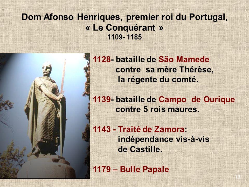 13 Dom Afonso Henriques, premier roi du Portugal, « Le Conquérant » 1109- 1185 1128- bataille de São Mamede contre sa mère Thérèse, la régente du comt