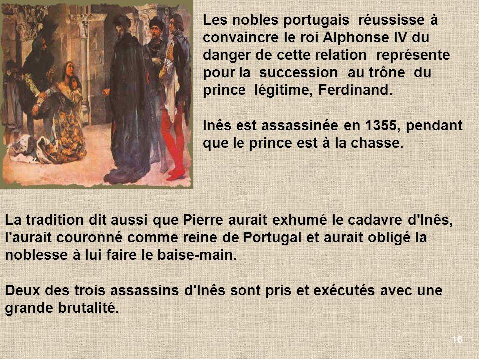 16 Les nobles portugais réussisse à convaincre le roi Alphonse IV du danger de cette relation représente pour la succession au trône du prince légitim