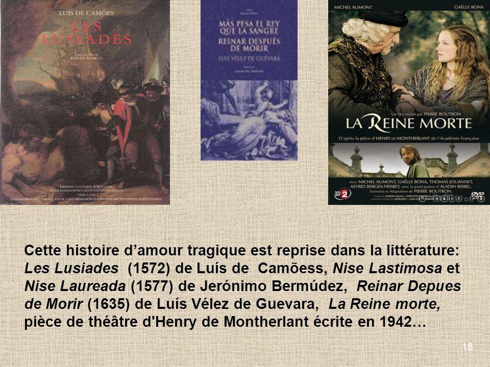 18 Cette histoire damour tragique est reprise dans la littérature: Les Lusiades (1572) de Luís de Camõess, Nise Lastimosa et Nise Laureada (1577) de J