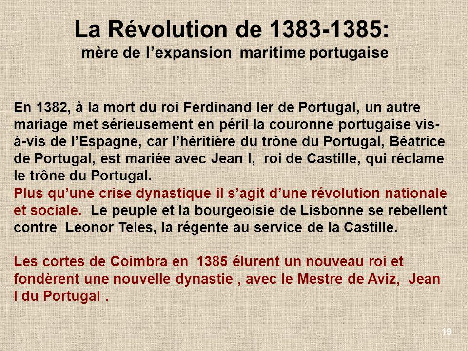 19 La Révolution de 1383-1385: mère de lexpansion maritime portugaise En 1382, à la mort du roi Ferdinand Ier de Portugal, un autre mariage met sérieu