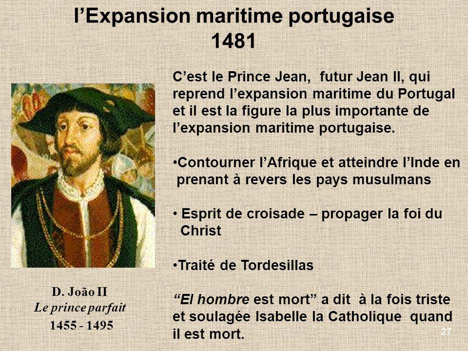 27 D. João II Le prince parfait 1455 - 1495 Cest le Prince Jean, futur Jean II, qui reprend lexpansion maritime du Portugal et il est la figure la plu