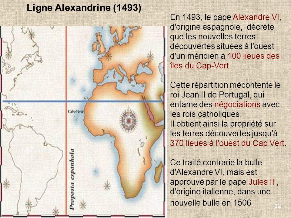 32 En 1493, le pape Alexandre VI, d'origine espagnole, décrète que les nouvelles terres découvertes situées à l'ouest d'un méridien à 100 lieues des î