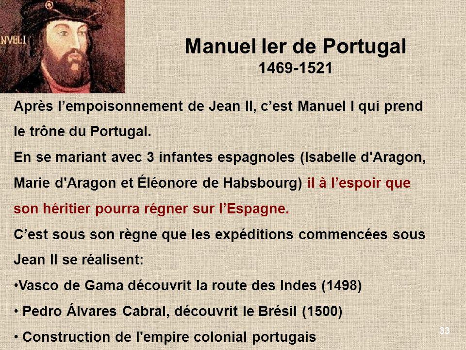 33 Manuel Ier de Portugal 1469-1521 Après lempoisonnement de Jean II, cest Manuel I qui prend le trône du Portugal. En se mariant avec 3 infantes espa