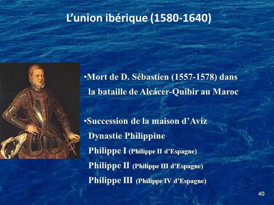 40 Mort de D. Sébastien (1557-1578) dans la bataille de Alcácer-Quibir au Maroc Succession de la maison dAviz Dynastie Philippine Philippe I (Philippe