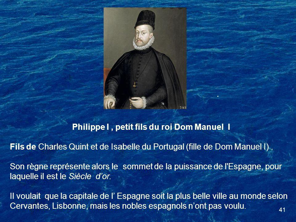 41 Philippe I, petit fils du roi Dom Manuel I Fils de Charles Quint et de Isabelle du Portugal (fille de Dom Manuel I). Son règne représente alors le