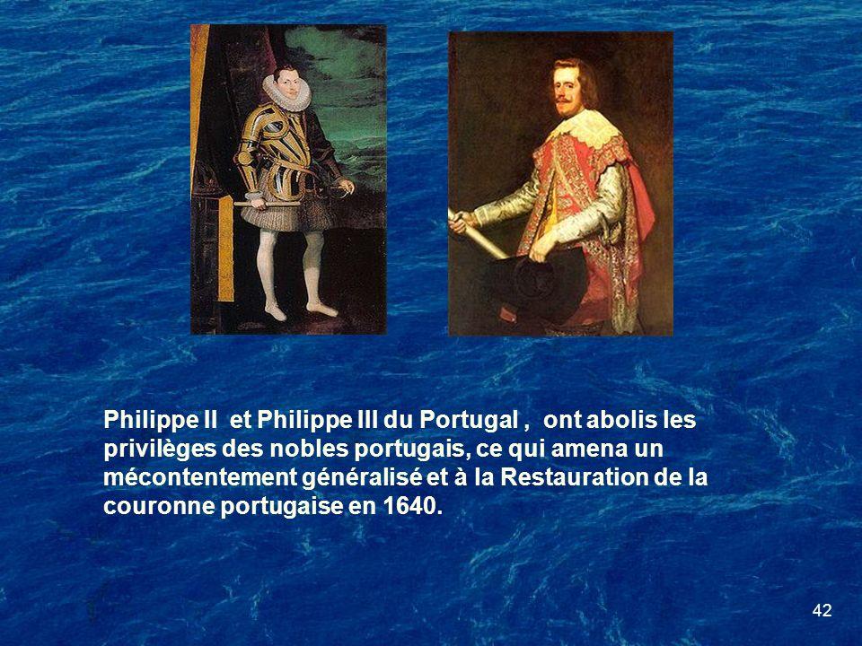 42 Philippe II et Philippe III du Portugal, ont abolis les privilèges des nobles portugais, ce qui amena un mécontentement généralisé et à la Restaura