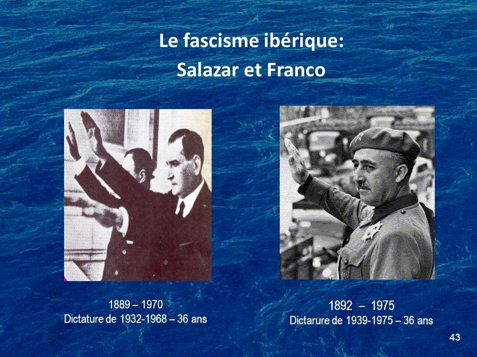 43 Le fascisme ibérique: Salazar et Franco 1892 – 1975 Dictarure de 1939-1975 – 36 ans 1889 – 1970 Dictature de 1932-1968 – 36 ans